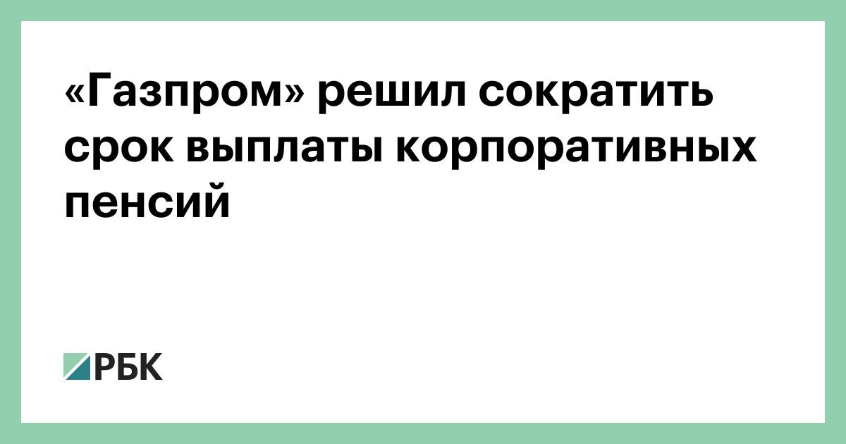 «Газпром» решил сократить срок выплаты корпоративных пенсий