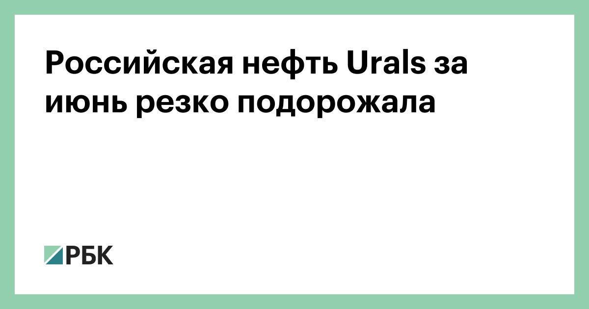 Российская нефть Urals за июнь резко подорожала