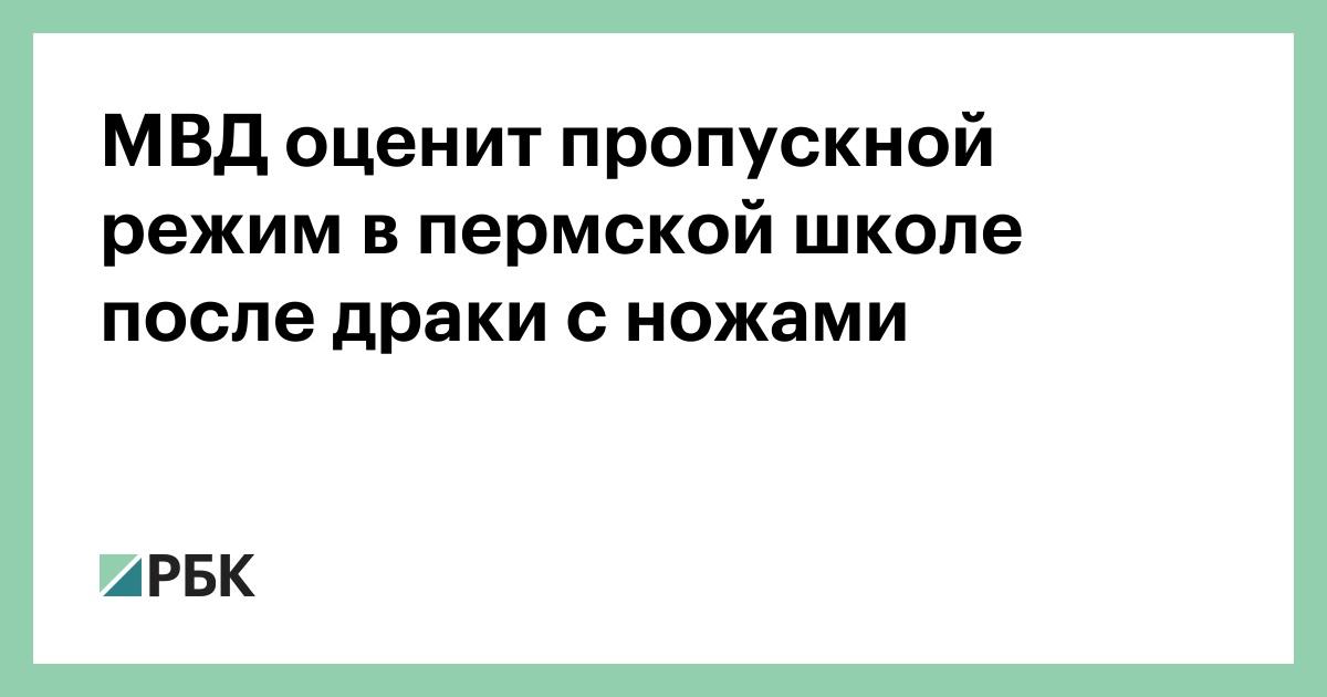 МВД оценит пропускной режим в пермской школе после драки с ножами  МВД оценит пропускной режим в пермской школе после драки с ножами Общество РБК
