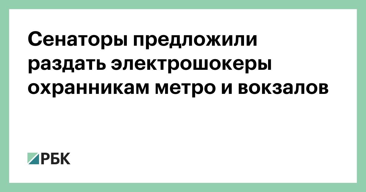Сенаторы предложили раздать электрошокеры охранникам метро и вокзалов :: Общество :: РБК - ElkNews.ru