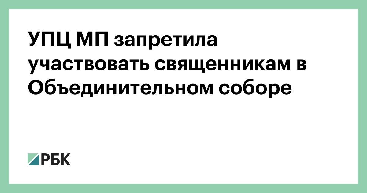 УПЦ МП запретила участвовать священникам в Объединительном соборе :: Общество :: РБКК