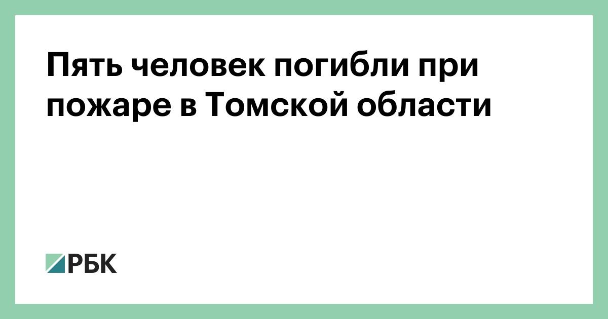 Пять человек погибли при пожаре в Томской области - РБК Недвижимость
