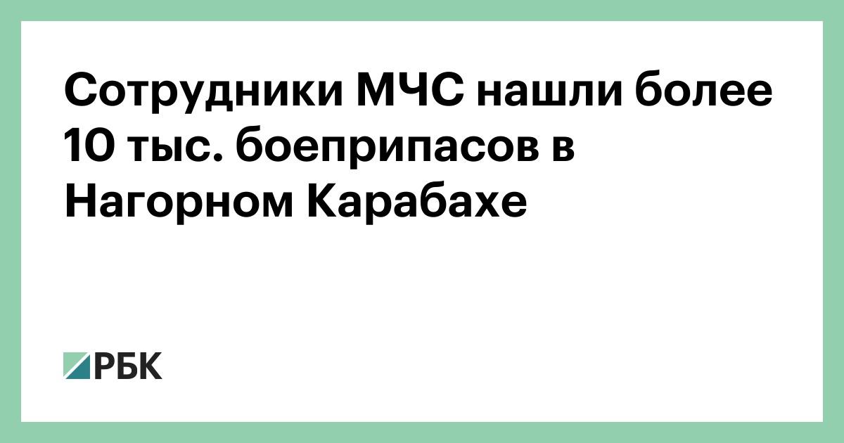 Сотрудники МЧС нашли более 10 тыс. Боеприпасов в Нагорном Карабахе :: Политика :: РБК