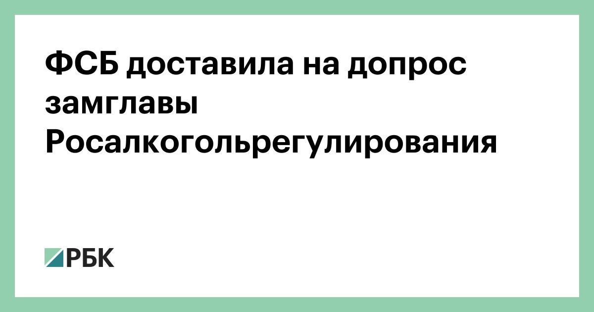 ФСБ доставила на допрос замглавы Росалкогольрегулирования