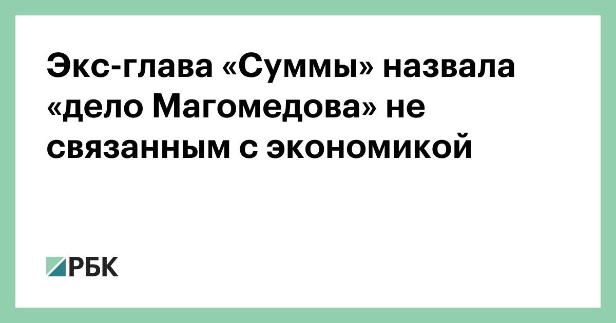 Экс-глава «Суммы» назвала «дело Магомедова» не связанным с экономикой