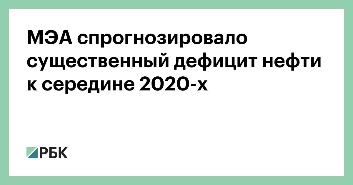 МЭА спрогнозировало существенный дефицит нефти к середине 2020-х :: Экономика :: РБК - ElkNews.ru