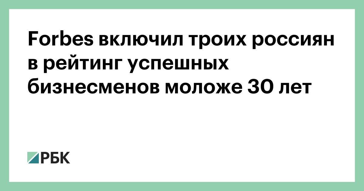 Forbes включил троих россиян в рейтинг успешных бизнесменов моложе 30 лет :: Бизнес :: РБК - ElkNews.ru
