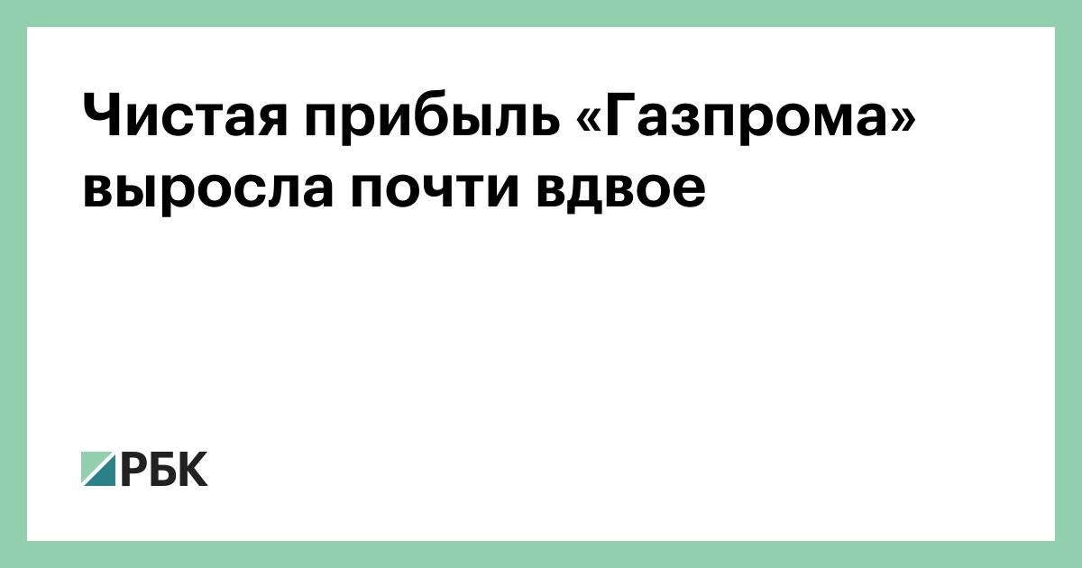 Чистая прибыль «Газпрома» выросла почти вдвое
