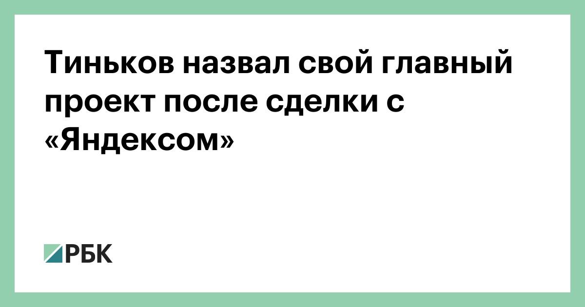 Тиньков назвал свой главный проект после сделки с «Яндексом»