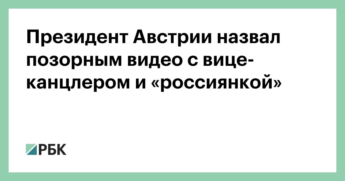 Президент Австрии назвал позорным видео с вице-канцлером и «россиянкой»