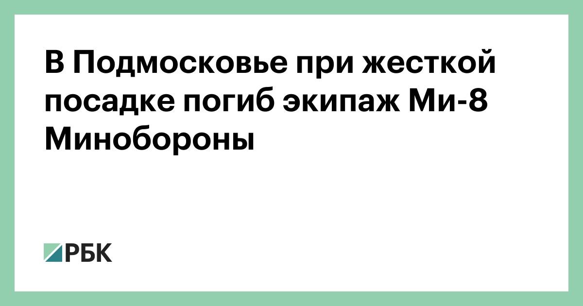 В Подмосковье при жесткой посадке погиб экипаж Ми-8 Минобороны