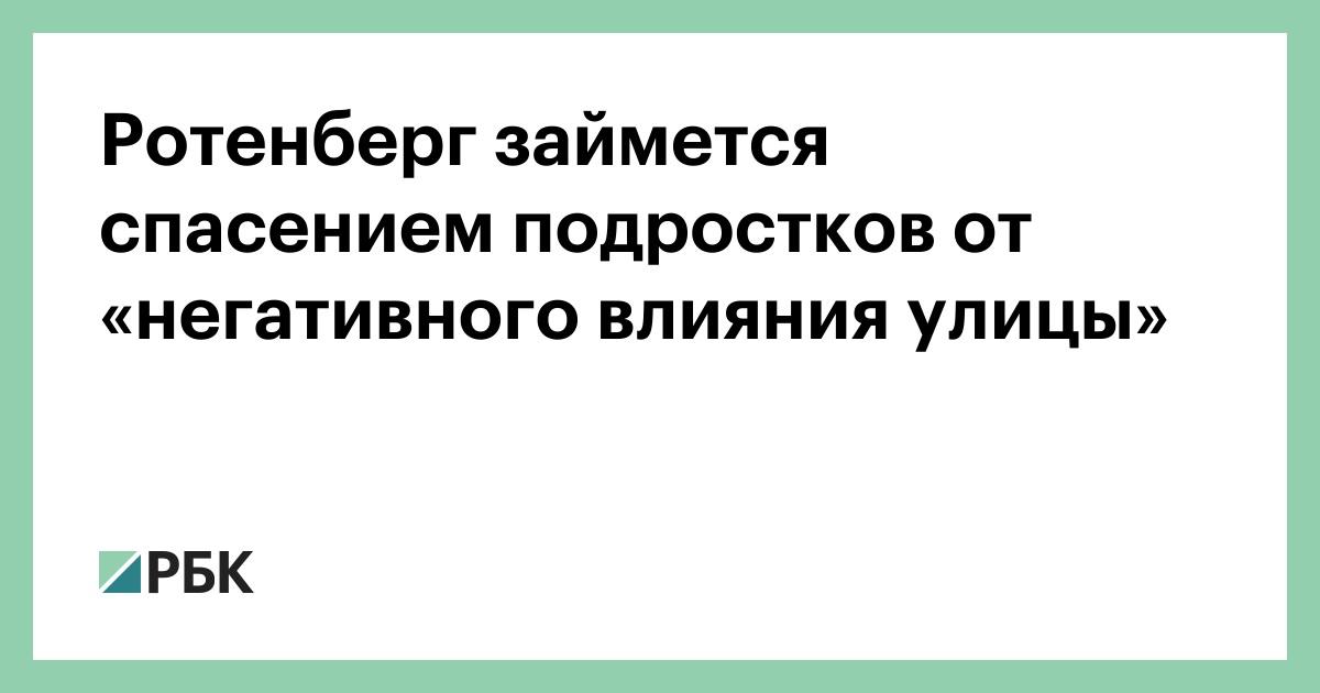 Ротенберг займется спасением подростков от «негативного влияния улицы» :: Общество :: РБК - ElkNews.ru