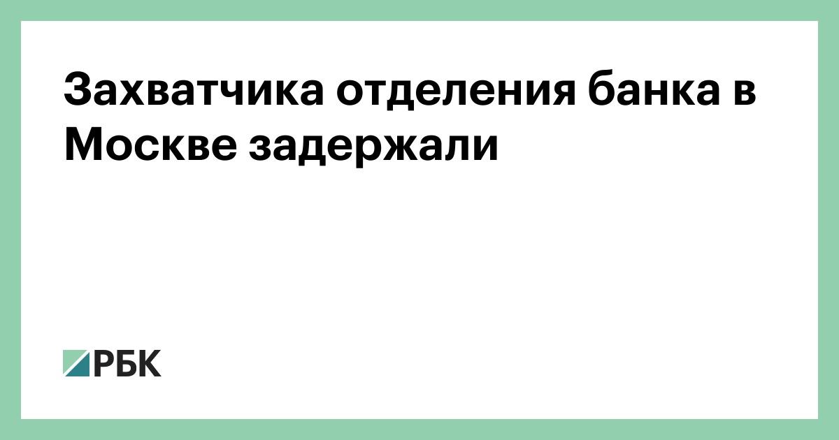 Захватчика отделения банка в Москве задержали