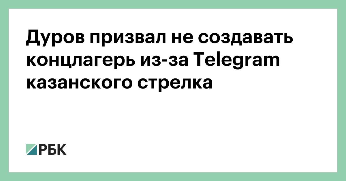 Дуров призвал не создавать концлагерь из-за Telegram казанского стрелка