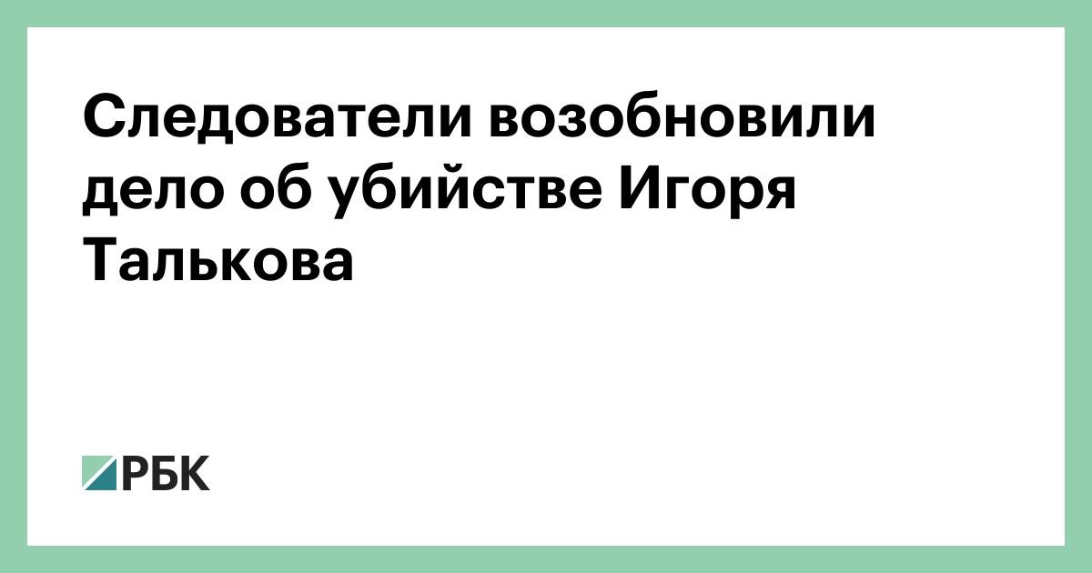 Следователи возобновили дело об убийстве Игоря Талькова :: Общество :: РБК - ElkNews.ru