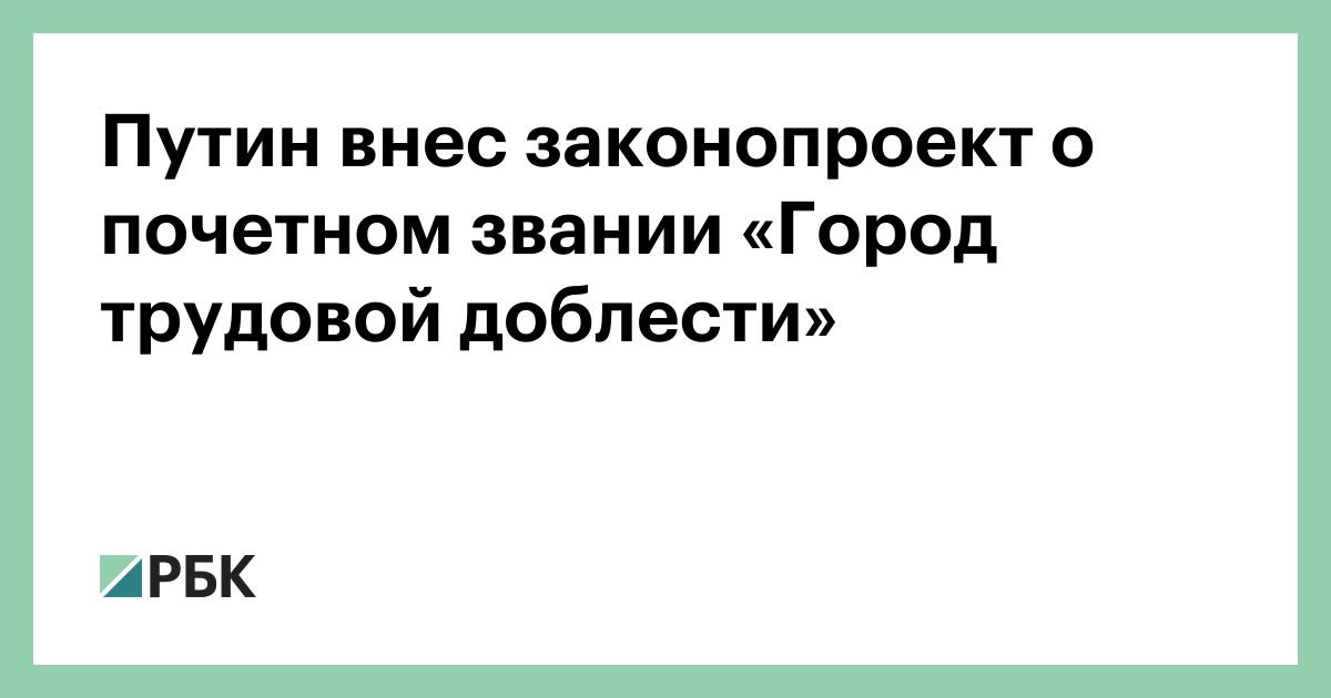 Путин внес законопроект о почетном звании «Город трудовой доблести»