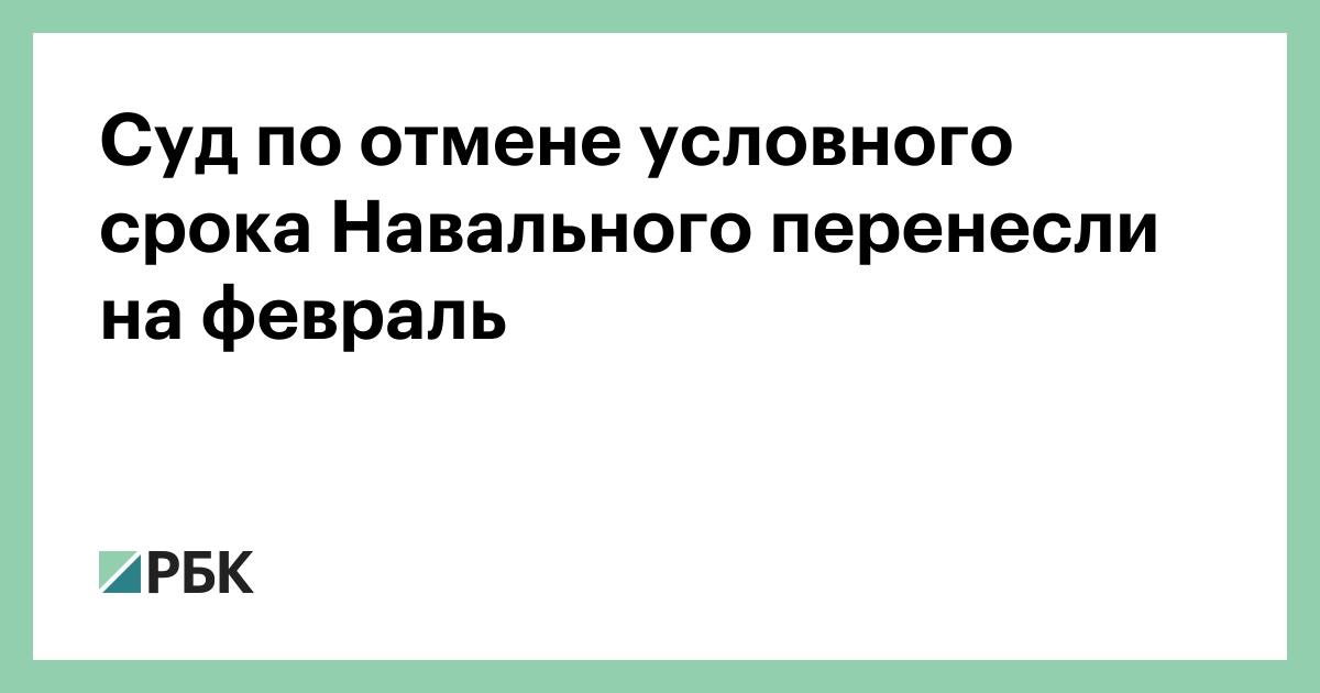 Суд по отмене условного срока Навального перенесли на февраль