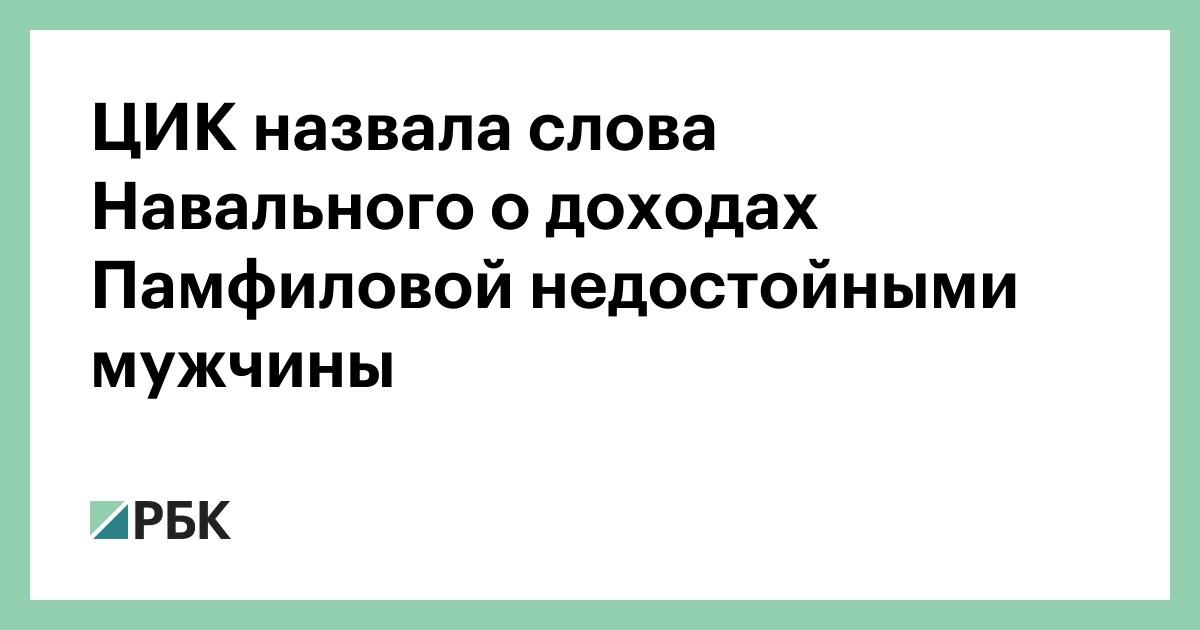 ЦИК назвала слова Навального о доходах Памфиловой недостойными мужчины