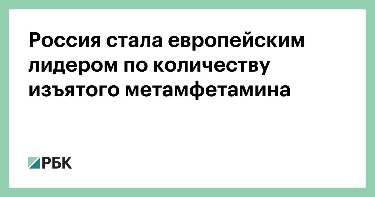 Россия стала европейским лидером по количеству изъятого метамфетамина