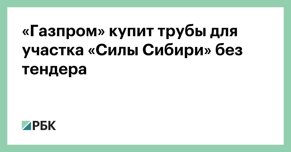 «Газпром» купит трубы для участка «Силы Сибири» без тендера
