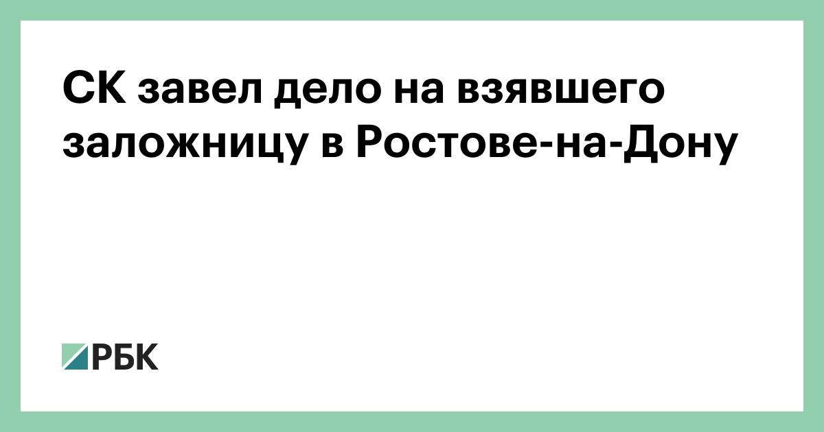 СК завел дело на взявшего заложницу в Ростове-на-Дону