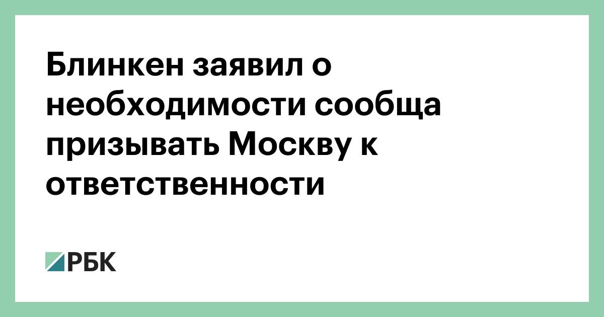 Блинкен заявил о необходимости сообща призывать Москву к ответственнос
