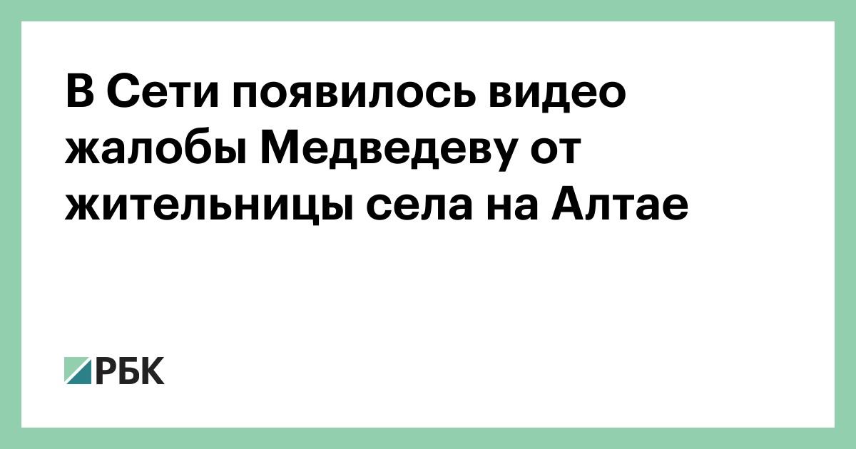 В Сети появилось видео жалобы Медведеву от жительницы села на Алтае