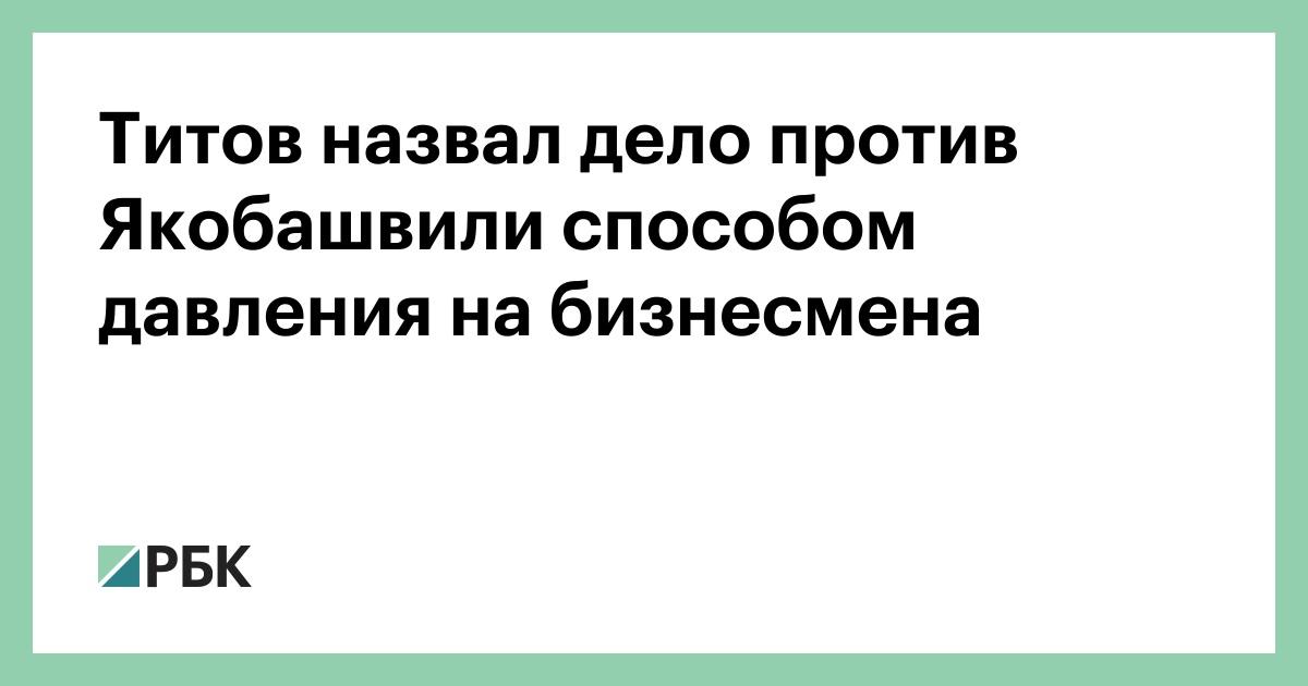 Титов назвал дело против Якобашвили способом давления на бизнесмена