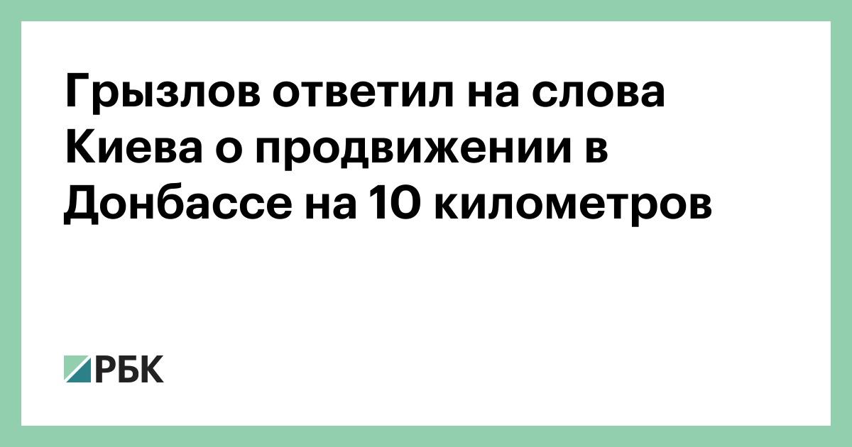 Грызлов ответил на слова Киева о продвижении в Донбассе на 10 километров :: Политика :: РБК - ElkNews.ru
