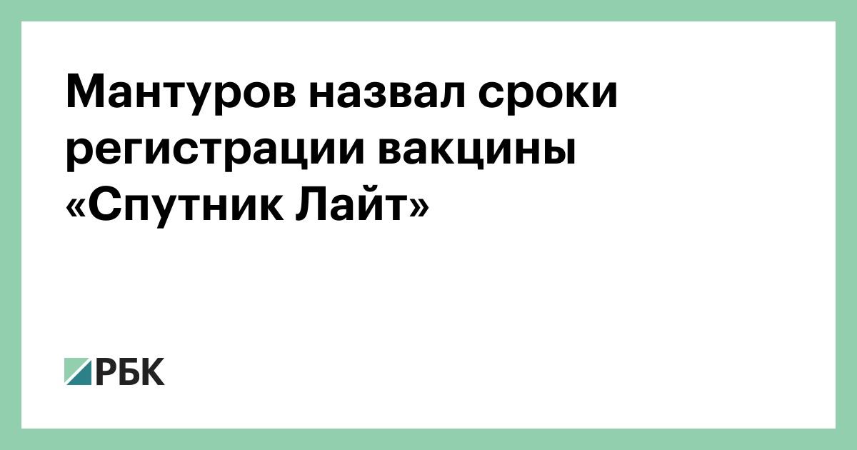 Мантуров назвал сроки регистрации вакцины «Спутник Лайт» :: Общество :: РБК
