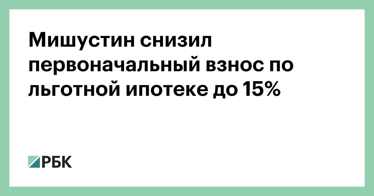 Мишустин снизил первоначальный взнос по льготной ипотеке до 15%