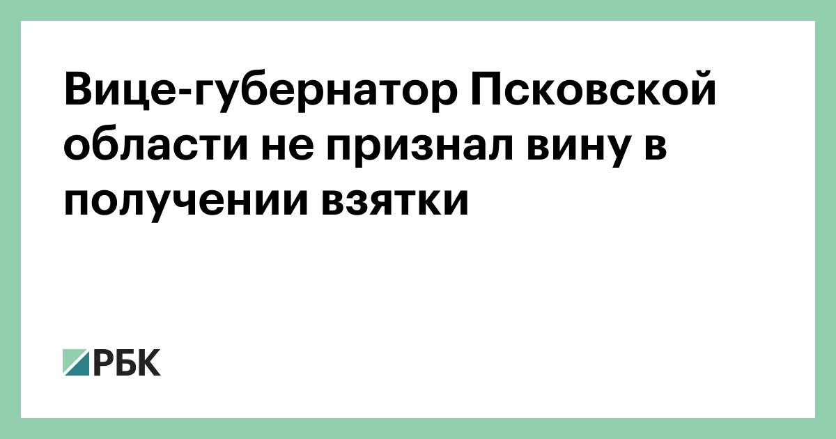 Вице-губернатор Псковской области не признал вину в получении взятки