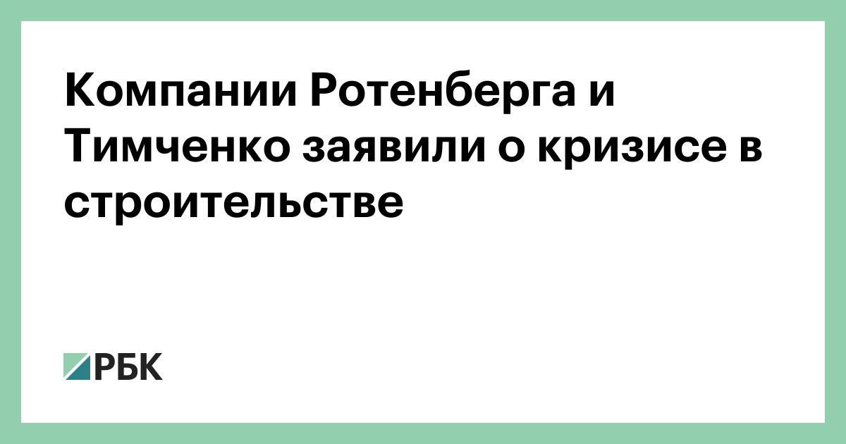 Компании Ротенберга и Тимченко заявили о кризисе в строительстве