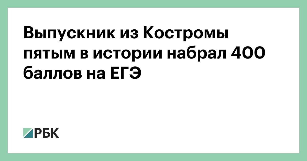 Выпускник из Костромы пятым в истории набрал 400 баллов на ЕГЭ