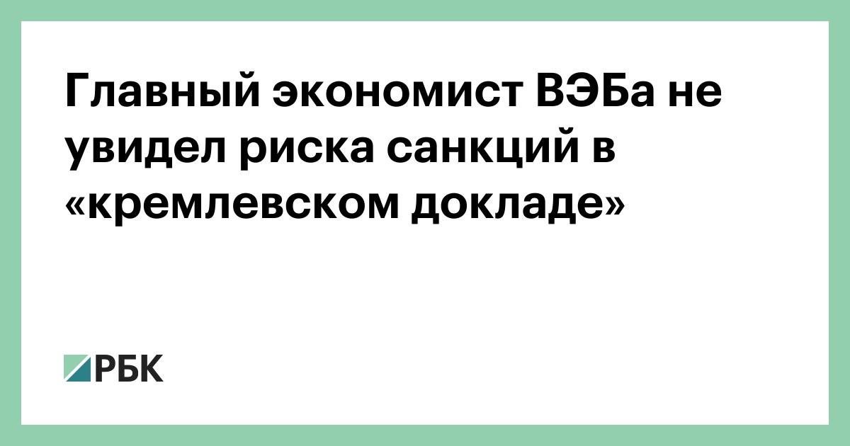 Главный экономист ВЭБа не увидел риска санкций в «кремлевском докладе» :: Экономика :: РБК - ElkNews.ru