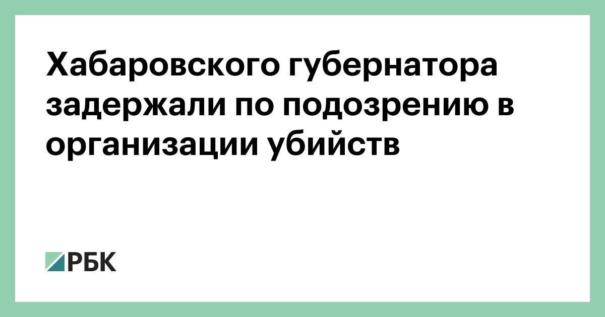 Хабаровского губернатора задержали по подозрению в организации убийств
