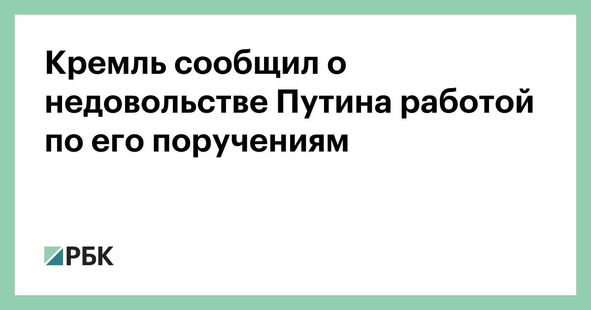 Кремль сообщил о недовольстве Путина работой по его поручениям