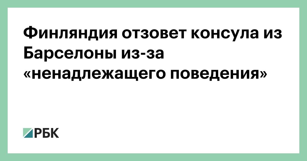 Финляндия отзовет консула из Барселоны из-за «ненадлежащего поведения» :: Политика :: РБК - ElkNews.ru