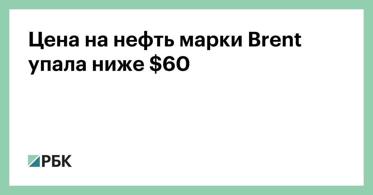 Цена на нефть марки Brent упала ниже $60 :: Финансы :: РБК
