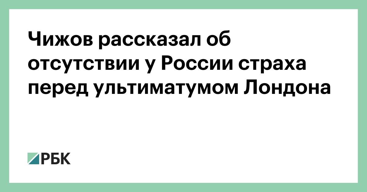 Чижов рассказал об отсутствии у России страха перед ультиматумом Лондо