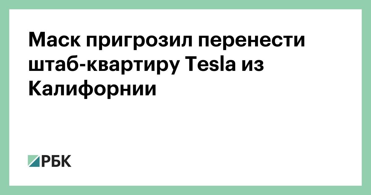 Маск пригрозил перенести штаб-квартиру Tesla из Калифорнии