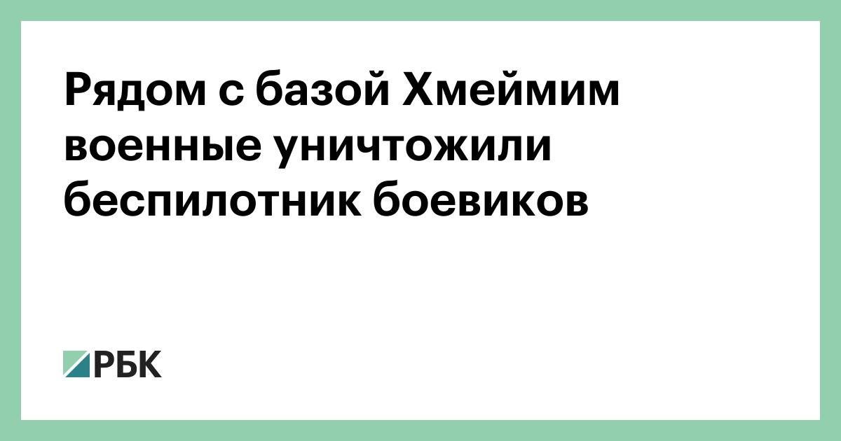 Рядом с базой Хмеймим военные уничтожили беспилотник боевиков :: Политика :: РБК - ElkNews.ru