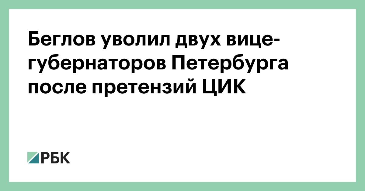 Беглов уволил двух вице-губернаторов Петербурга после претензий ЦИК