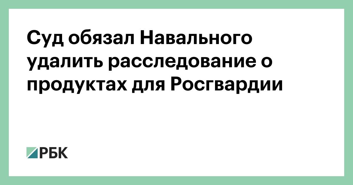 Суд обязал Навального удалить расследование о продуктах для Росгвардии