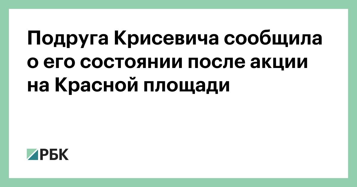 Подруга Крисевича сообщила о его состоянии после акции на Красной площ