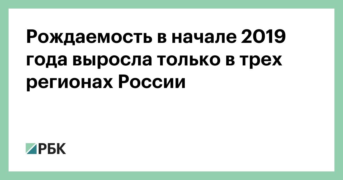Рождаемость в начале 2019 года выросла только в трех регионах России