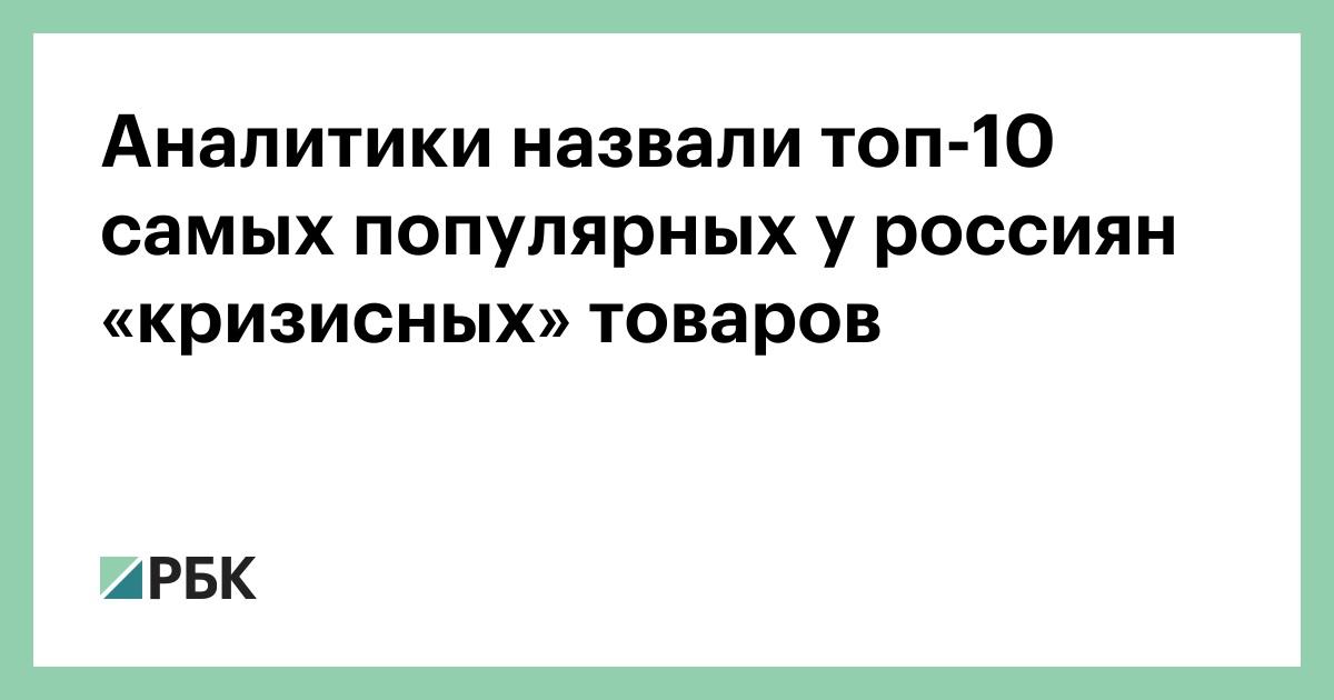 Аналитики назвали топ-10 самых популярных у россиян «кризисных» товаров [В России]