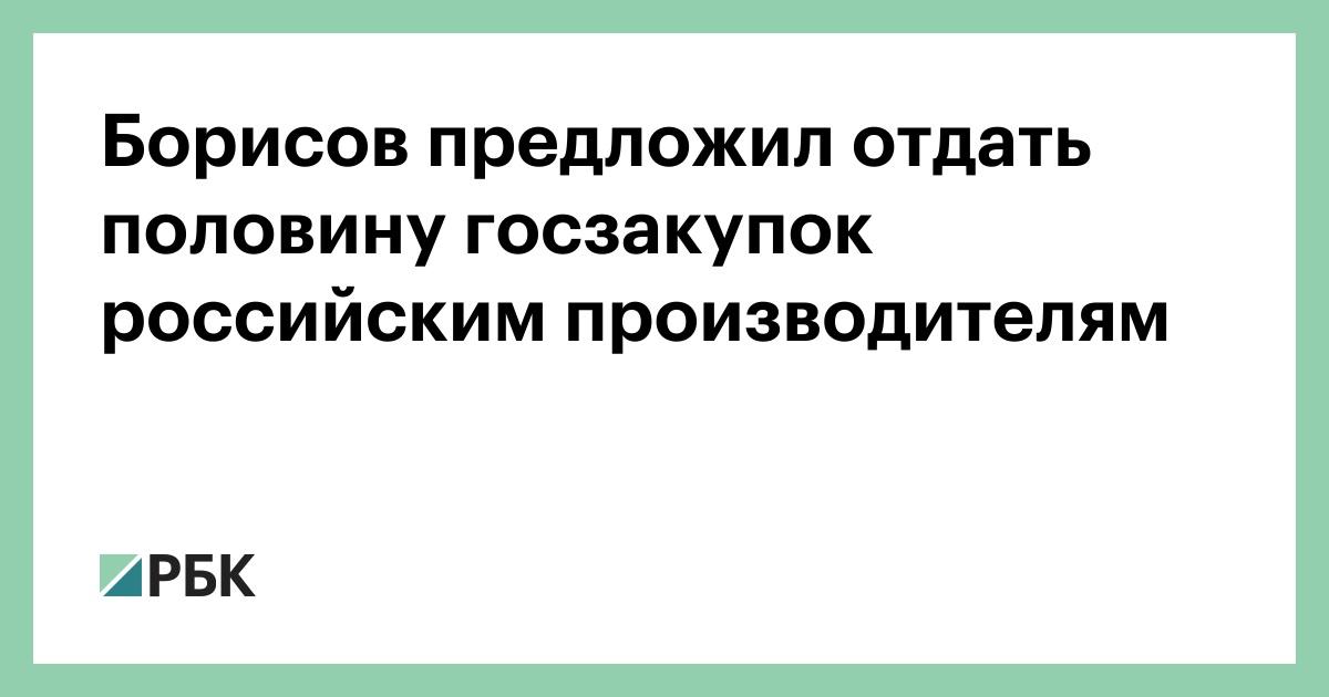 Борисов предложил отдать половину госзакупок российским производителям