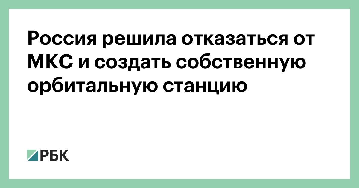 Россия решила отказаться от МКС и создать собственную орбитальную станцию - РБК