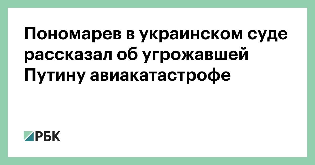 Пономарев в украинском суде рассказал об угрожавшей Путину авиакатастрофе :: Политика :: РБК - ElkNews.ru